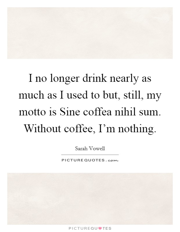 I no longer drink nearly as much as I used to but, still, my motto is Sine coffea nihil sum. Without coffee, I'm nothing Picture Quote #1
