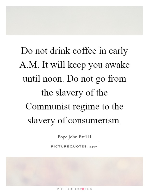 Do not drink coffee in early A.M. It will keep you awake until noon. Do not go from the slavery of the Communist regime to the slavery of consumerism Picture Quote #1