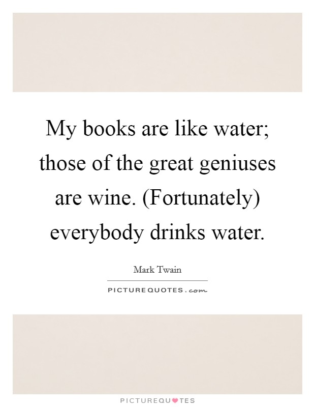 My books are like water; those of the great geniuses are wine. (Fortunately) everybody drinks water Picture Quote #1