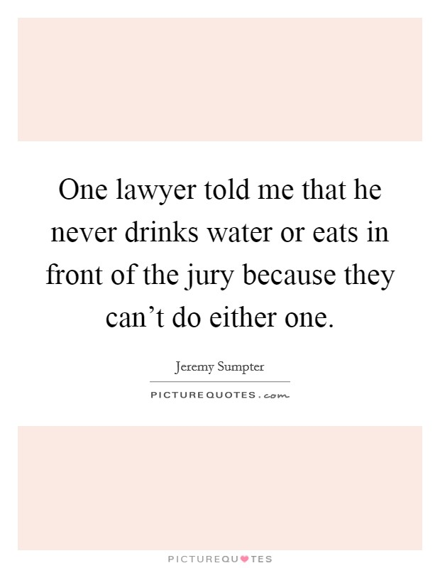 One lawyer told me that he never drinks water or eats in front of the jury because they can't do either one Picture Quote #1