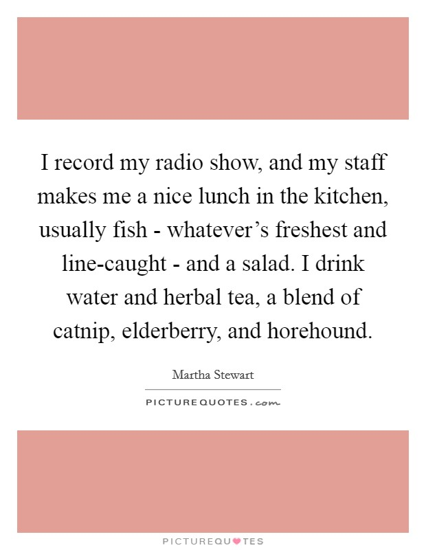 I record my radio show, and my staff makes me a nice lunch in the kitchen, usually fish - whatever's freshest and line-caught - and a salad. I drink water and herbal tea, a blend of catnip, elderberry, and horehound Picture Quote #1