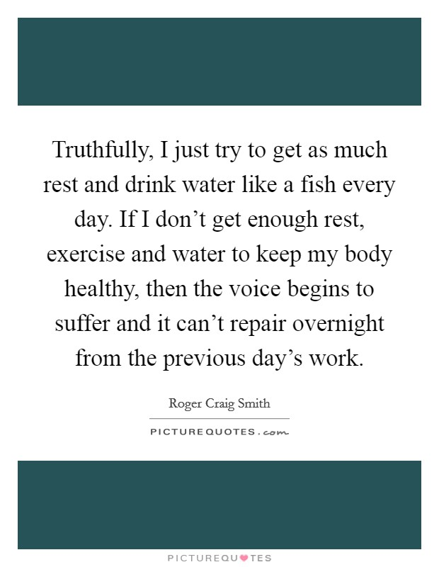 Truthfully, I just try to get as much rest and drink water like a fish every day. If I don't get enough rest, exercise and water to keep my body healthy, then the voice begins to suffer and it can't repair overnight from the previous day's work Picture Quote #1