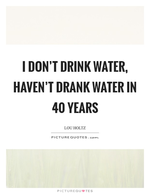 I don't drink water, haven't drank water in 40 years Picture Quote #1