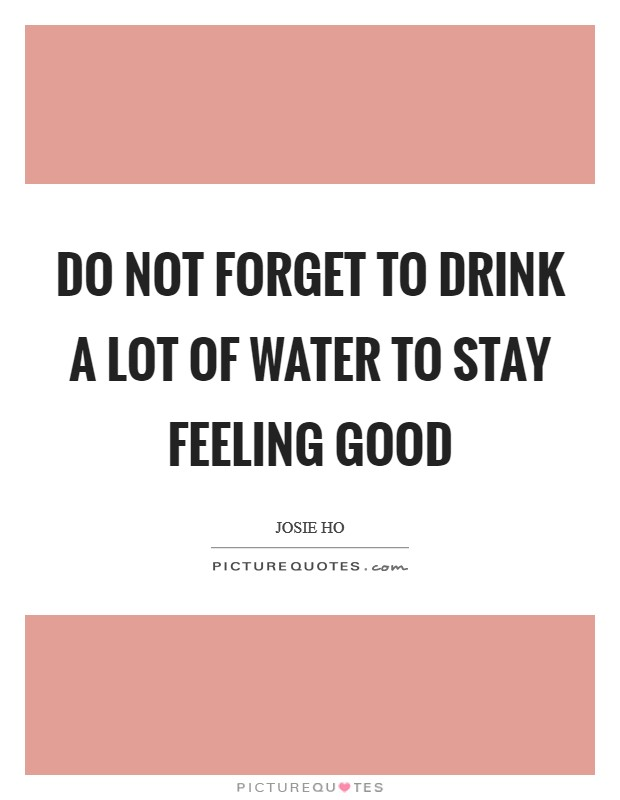 Do not forget to drink a lot of water to stay feeling good Picture Quote #1