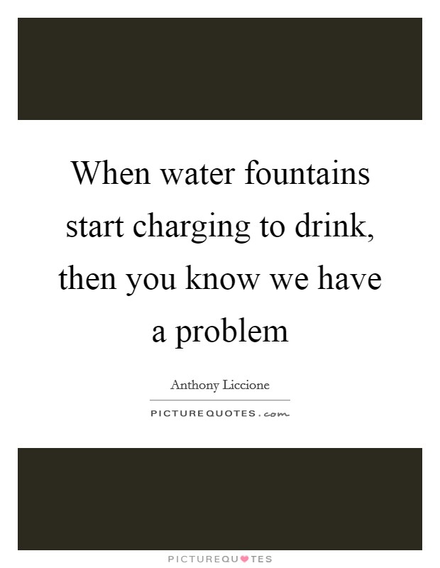 When water fountains start charging to drink, then you know we have a problem Picture Quote #1