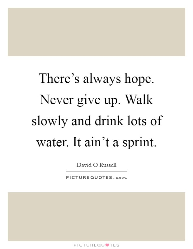 There's always hope. Never give up. Walk slowly and drink lots of water. It ain't a sprint Picture Quote #1
