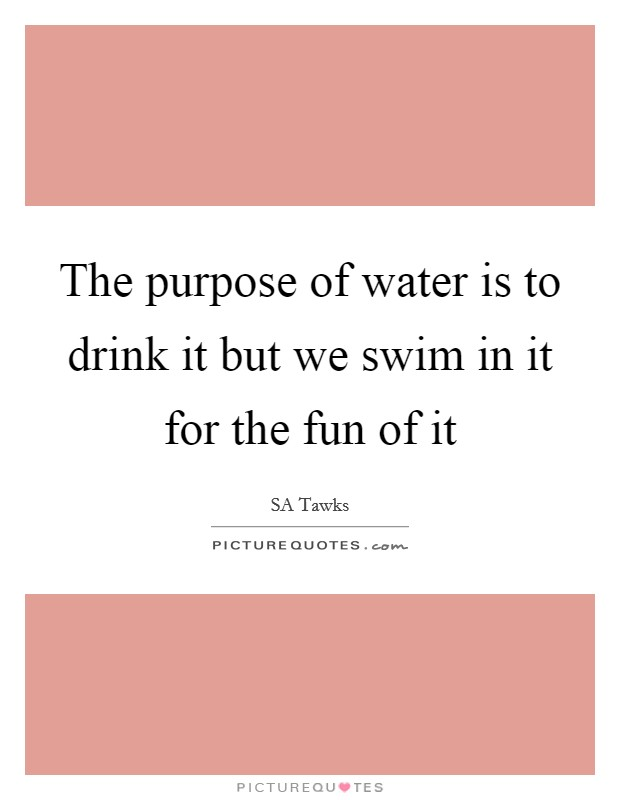 The purpose of water is to drink it but we swim in it for the fun of it Picture Quote #1