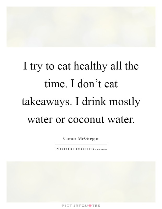 I try to eat healthy all the time. I don't eat takeaways. I drink mostly water or coconut water Picture Quote #1