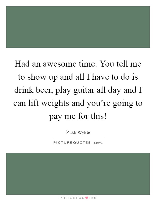 Had an awesome time. You tell me to show up and all I have to do is drink beer, play guitar all day and I can lift weights and you're going to pay me for this! Picture Quote #1