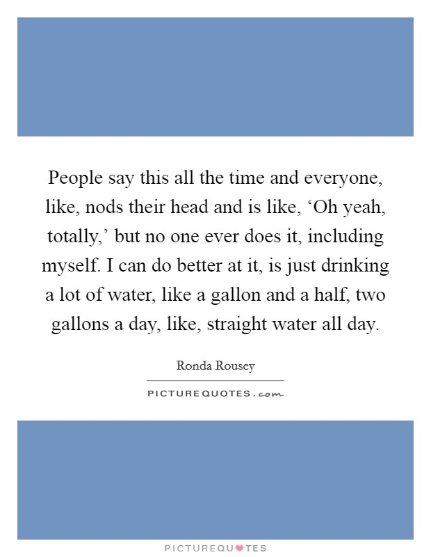 People say this all the time and everyone, like, nods their head and is like, 'Oh yeah, totally,' but no one ever does it, including myself. I can do better at it, is just drinking a lot of water, like a gallon and a half, two gallons a day, like, straight water all day Picture Quote #1