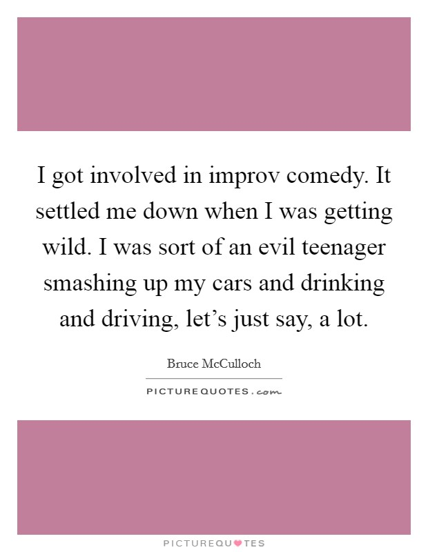 I got involved in improv comedy. It settled me down when I was getting wild. I was sort of an evil teenager smashing up my cars and drinking and driving, let's just say, a lot Picture Quote #1