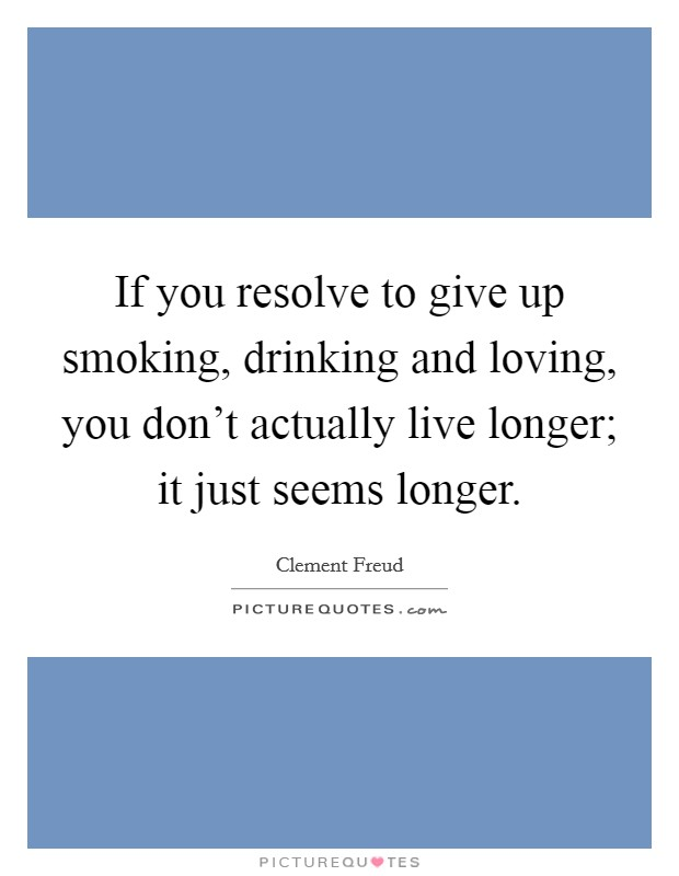 If you resolve to give up smoking, drinking and loving, you don't actually live longer; it just seems longer Picture Quote #1