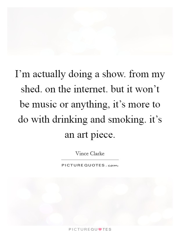 I'm actually doing a show. from my shed. on the internet. but it won't be music or anything, it's more to do with drinking and smoking. it's an art piece Picture Quote #1