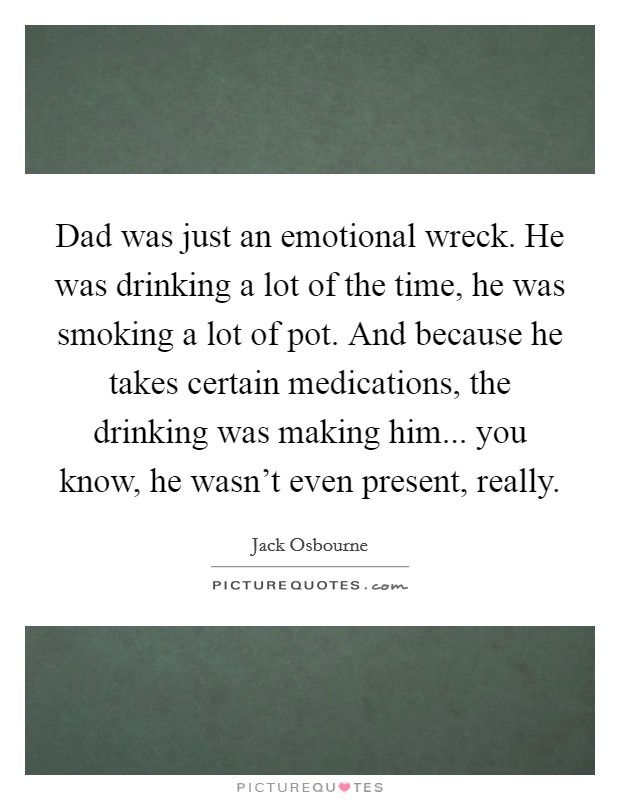 Dad was just an emotional wreck. He was drinking a lot of the time, he was smoking a lot of pot. And because he takes certain medications, the drinking was making him... you know, he wasn't even present, really Picture Quote #1
