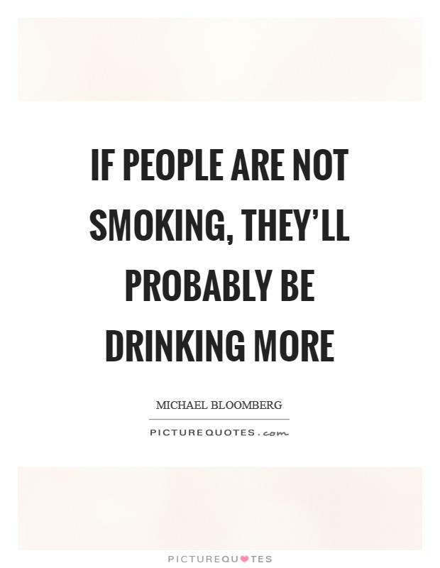 If people are not smoking, they'll probably be drinking more Picture Quote #1