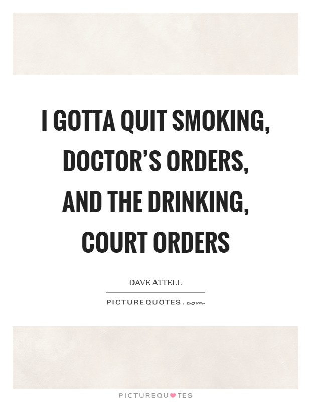 I gotta quit smoking, doctor's orders, and the drinking, court orders Picture Quote #1