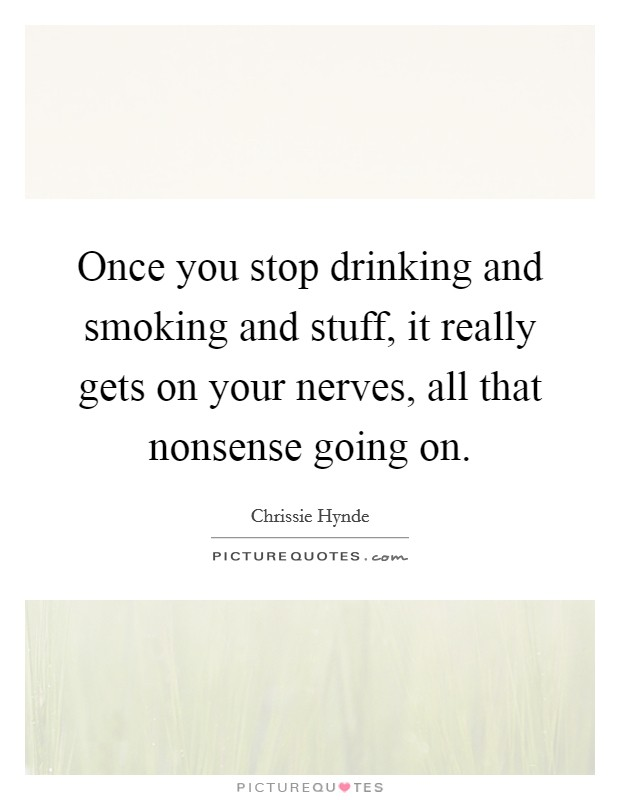 Once you stop drinking and smoking and stuff, it really gets on your nerves, all that nonsense going on Picture Quote #1
