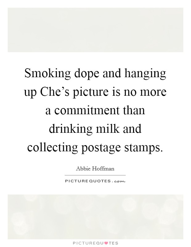 Smoking dope and hanging up Che's picture is no more a commitment than drinking milk and collecting postage stamps Picture Quote #1