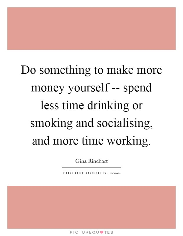 Do something to make more money yourself -- spend less time drinking or smoking and socialising, and more time working Picture Quote #1