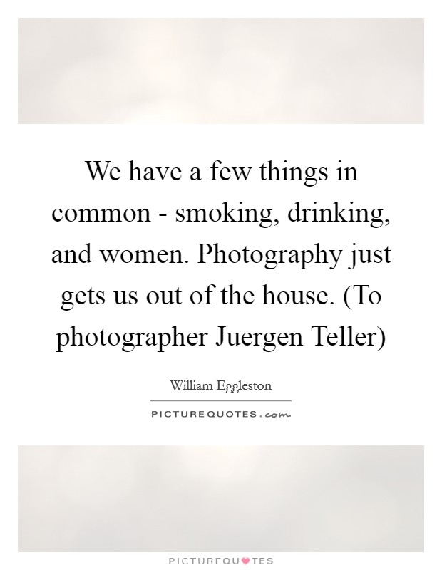 We have a few things in common - smoking, drinking, and women. Photography just gets us out of the house. (To photographer Juergen Teller) Picture Quote #1