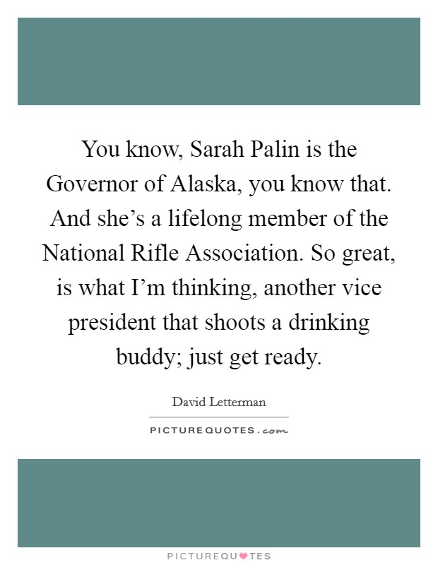 You know, Sarah Palin is the Governor of Alaska, you know that. And she's a lifelong member of the National Rifle Association. So great, is what I'm thinking, another vice president that shoots a drinking buddy; just get ready Picture Quote #1