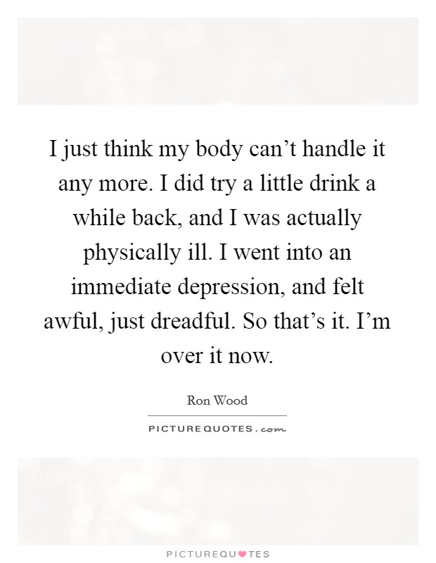 I just think my body can't handle it any more. I did try a little drink a while back, and I was actually physically ill. I went into an immediate depression, and felt awful, just dreadful. So that's it. I'm over it now Picture Quote #1