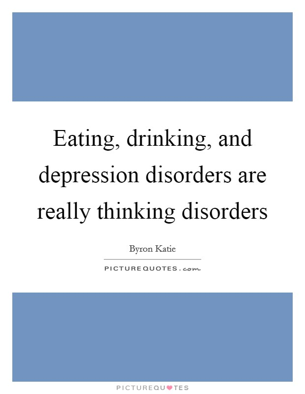Eating, drinking, and depression disorders are really thinking disorders Picture Quote #1