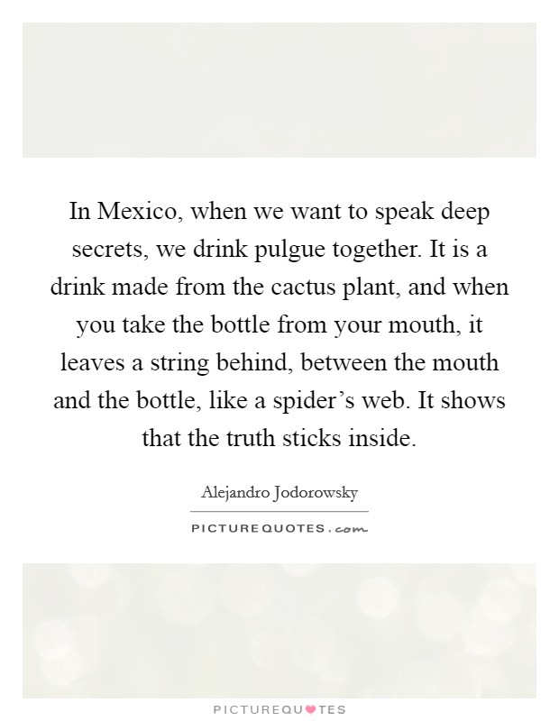 In Mexico, when we want to speak deep secrets, we drink pulgue together. It is a drink made from the cactus plant, and when you take the bottle from your mouth, it leaves a string behind, between the mouth and the bottle, like a spider's web. It shows that the truth sticks inside Picture Quote #1