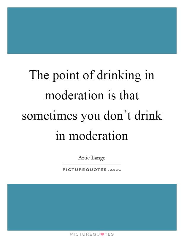 The point of drinking in moderation is that sometimes you don't drink in moderation Picture Quote #1