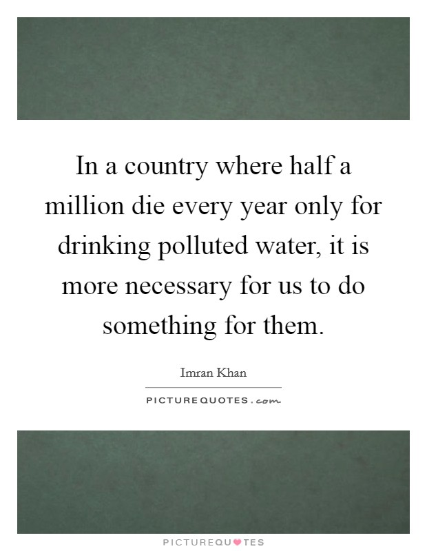 In a country where half a million die every year only for drinking polluted water, it is more necessary for us to do something for them Picture Quote #1