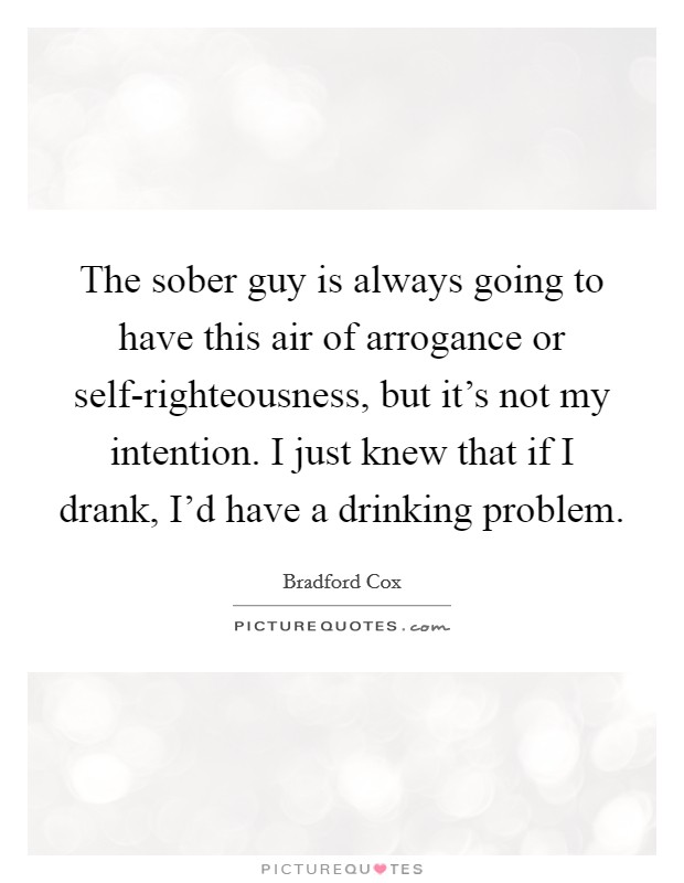 The sober guy is always going to have this air of arrogance or self-righteousness, but it's not my intention. I just knew that if I drank, I'd have a drinking problem Picture Quote #1