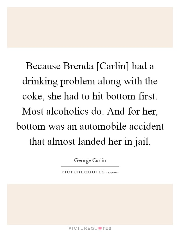 Because Brenda [Carlin] had a drinking problem along with the coke, she had to hit bottom first. Most alcoholics do. And for her, bottom was an automobile accident that almost landed her in jail Picture Quote #1