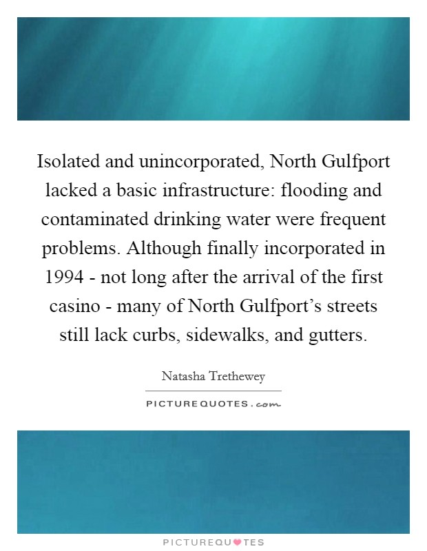 Isolated and unincorporated, North Gulfport lacked a basic infrastructure: flooding and contaminated drinking water were frequent problems. Although finally incorporated in 1994 - not long after the arrival of the first casino - many of North Gulfport's streets still lack curbs, sidewalks, and gutters Picture Quote #1