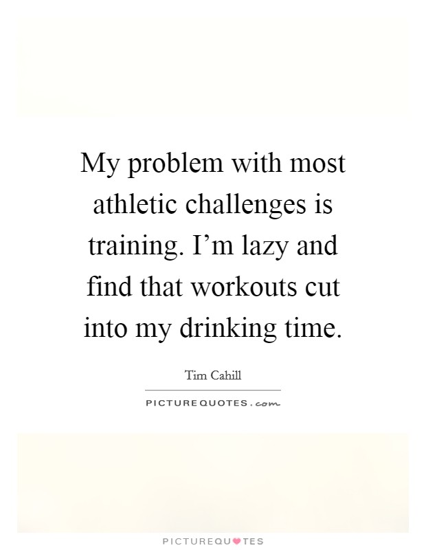 My problem with most athletic challenges is training. I'm lazy and find that workouts cut into my drinking time Picture Quote #1