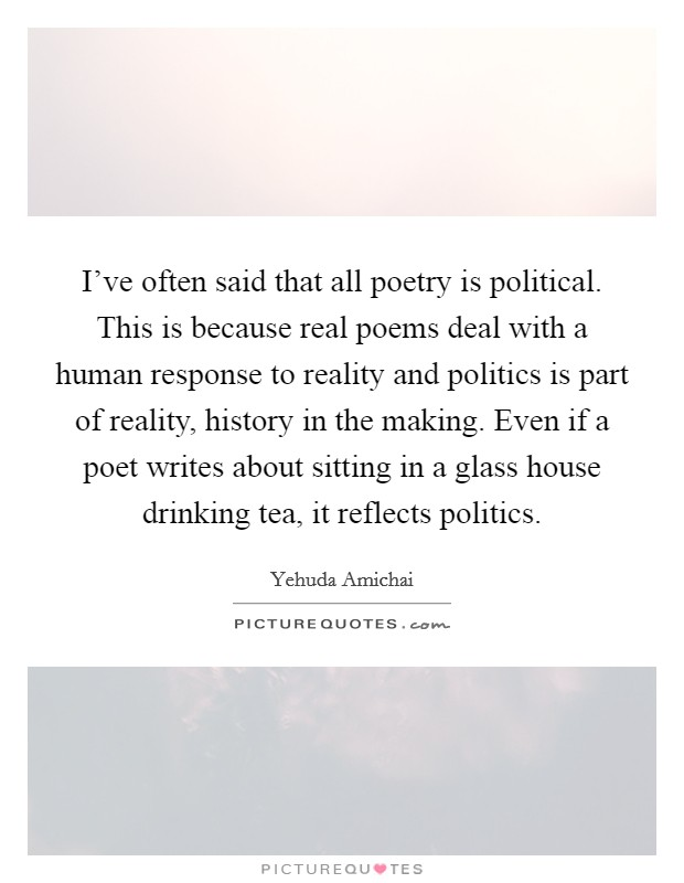 I've often said that all poetry is political. This is because real poems deal with a human response to reality and politics is part of reality, history in the making. Even if a poet writes about sitting in a glass house drinking tea, it reflects politics Picture Quote #1