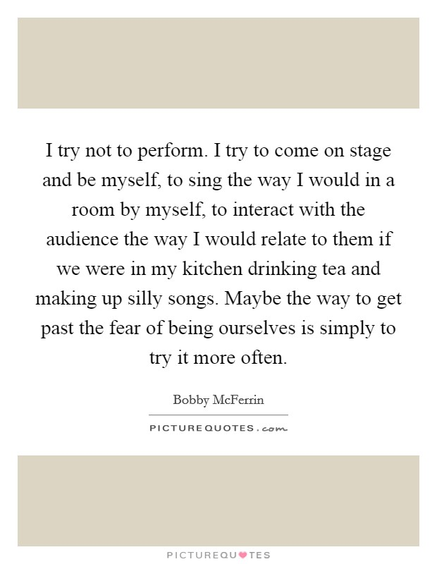 I try not to perform. I try to come on stage and be myself, to sing the way I would in a room by myself, to interact with the audience the way I would relate to them if we were in my kitchen drinking tea and making up silly songs. Maybe the way to get past the fear of being ourselves is simply to try it more often Picture Quote #1