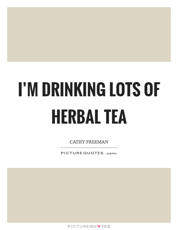 I'm drinking lots of herbal tea Picture Quote #1