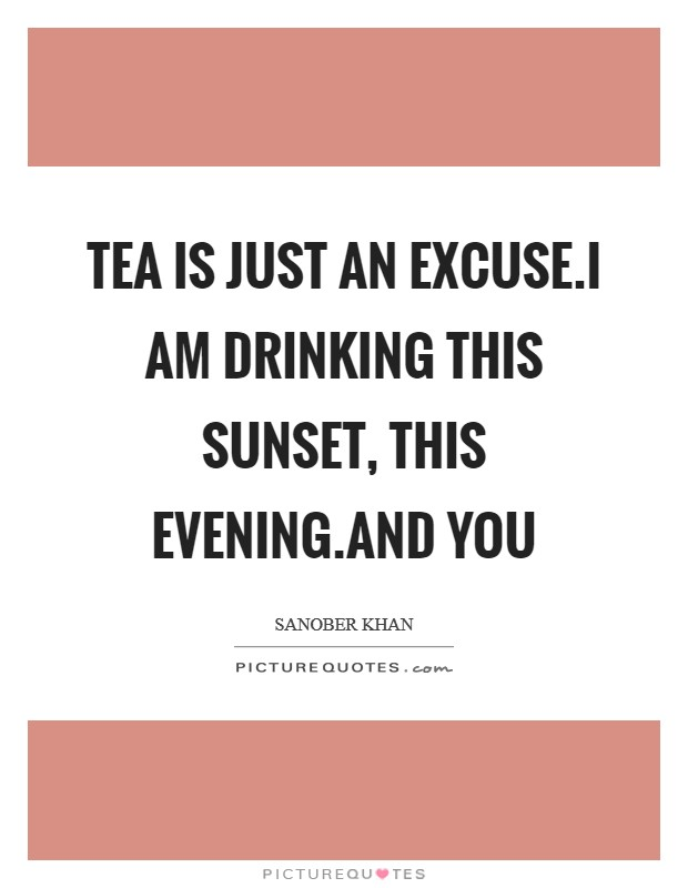 Tea is just an excuse.i am drinking this sunset, this evening.and you Picture Quote #1