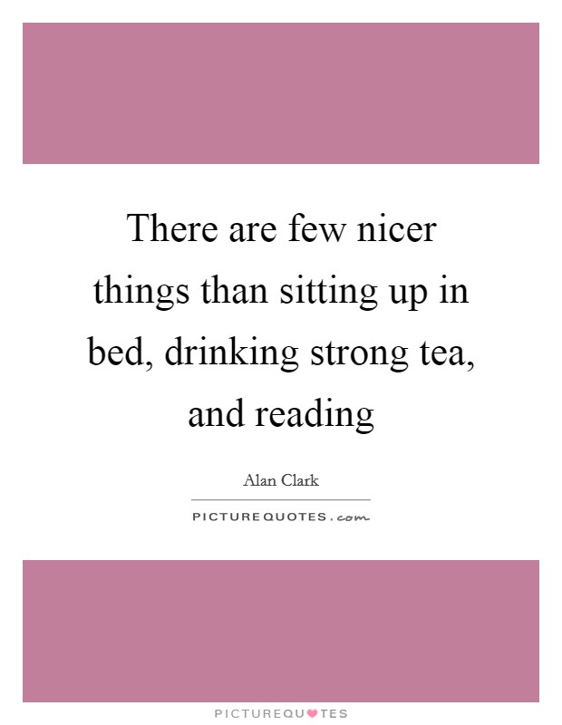 There are few nicer things than sitting up in bed, drinking strong tea, and reading Picture Quote #1