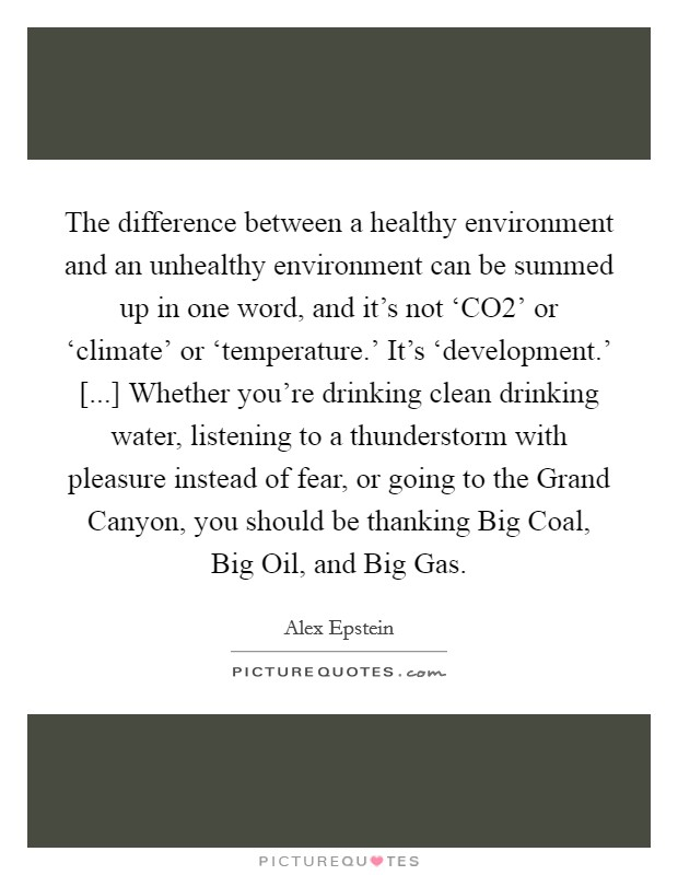 The difference between a healthy environment and an unhealthy environment can be summed up in one word, and it's not 'CO2' or 'climate' or 'temperature.' It's 'development.' [...] Whether you're drinking clean drinking water, listening to a thunderstorm with pleasure instead of fear, or going to the Grand Canyon, you should be thanking Big Coal, Big Oil, and Big Gas Picture Quote #1