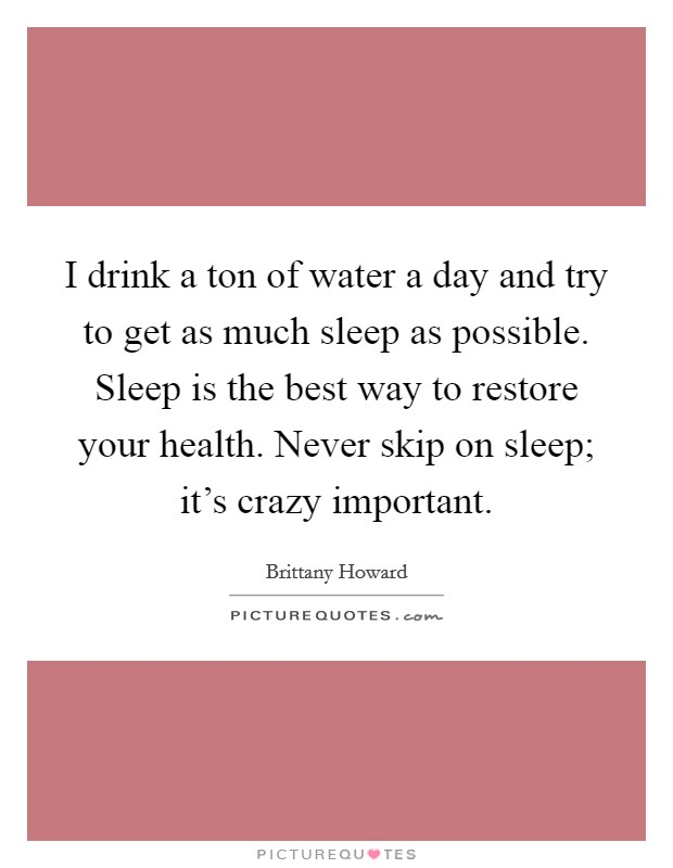 I drink a ton of water a day and try to get as much sleep as possible. Sleep is the best way to restore your health. Never skip on sleep; it's crazy important Picture Quote #1
