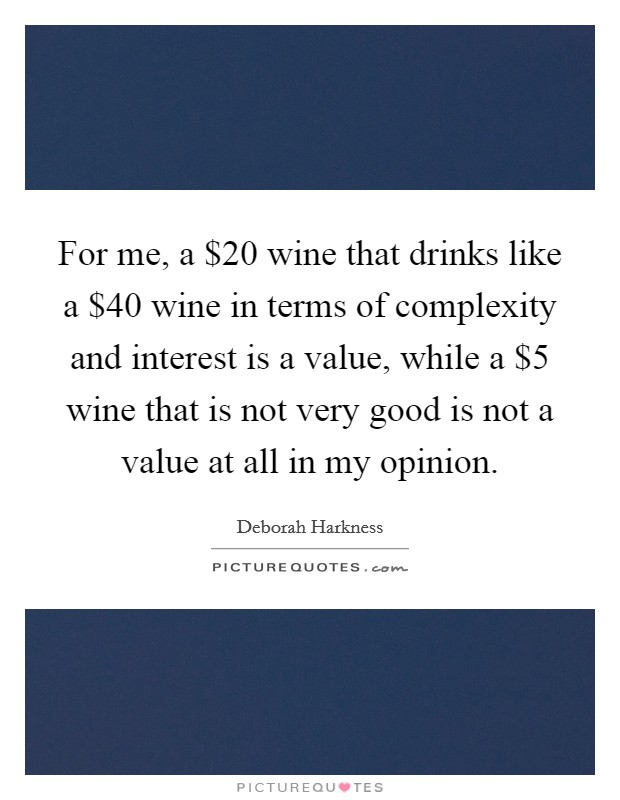 For me, a $20 wine that drinks like a $40 wine in terms of complexity and interest is a value, while a $5 wine that is not very good is not a value at all in my opinion Picture Quote #1