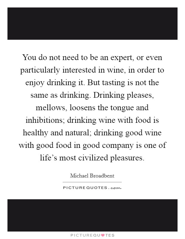 You do not need to be an expert, or even particularly interested in wine, in order to enjoy drinking it. But tasting is not the same as drinking. Drinking pleases, mellows, loosens the tongue and inhibitions; drinking wine with food is healthy and natural; drinking good wine with good food in good company is one of life's most civilized pleasures Picture Quote #1