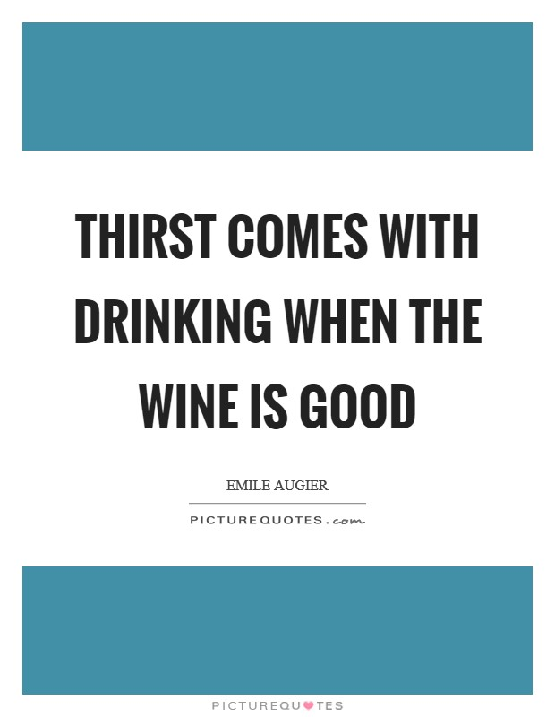 Thirst comes with drinking when the wine is good Picture Quote #1