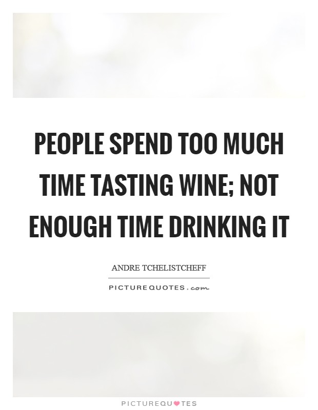 People spend too much time tasting wine; not enough time drinking it Picture Quote #1