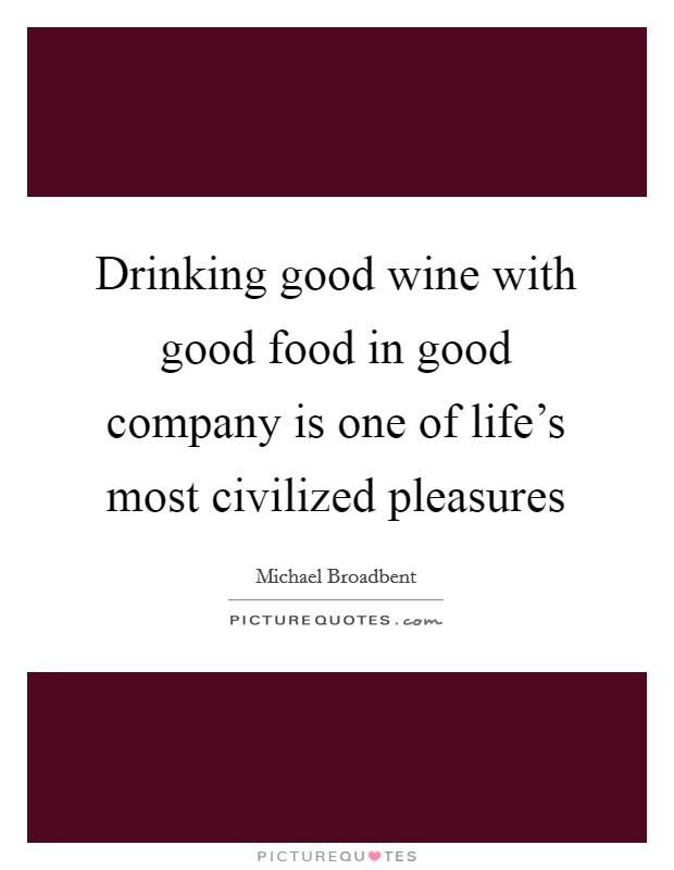 Drinking good wine with good food in good company is one of life's most civilized pleasures Picture Quote #1