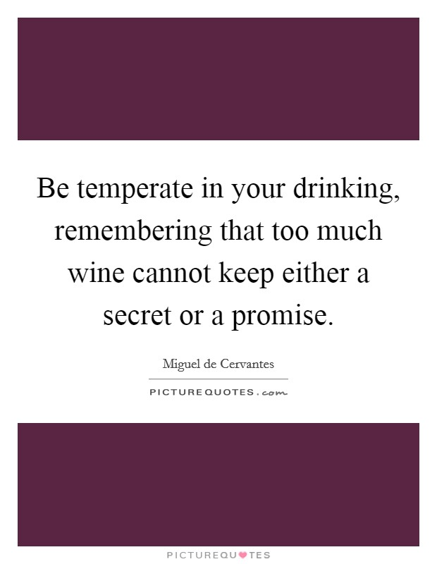 Be temperate in your drinking, remembering that too much wine cannot keep either a secret or a promise Picture Quote #1