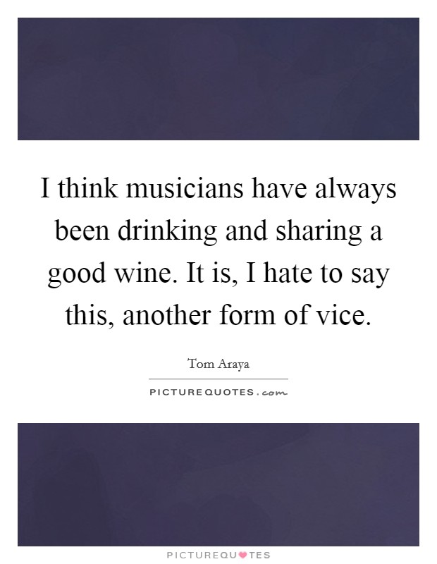I think musicians have always been drinking and sharing a good wine. It is, I hate to say this, another form of vice Picture Quote #1
