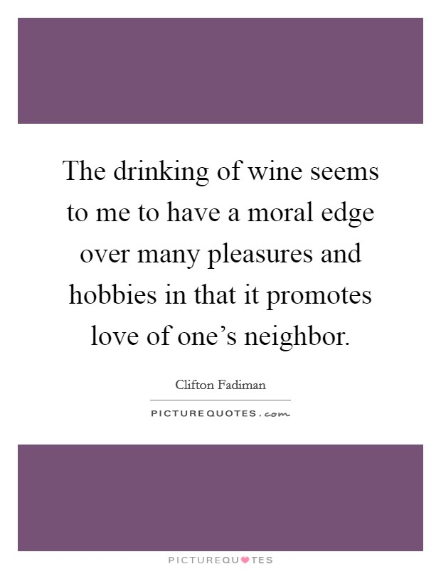 The drinking of wine seems to me to have a moral edge over many pleasures and hobbies in that it promotes love of one's neighbor Picture Quote #1