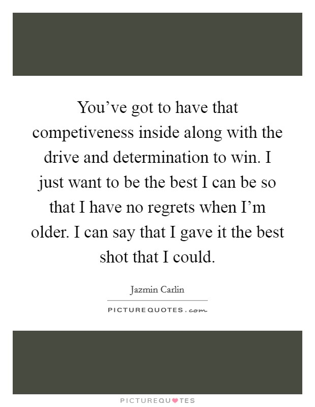 You've got to have that competiveness inside along with the drive and determination to win. I just want to be the best I can be so that I have no regrets when I'm older. I can say that I gave it the best shot that I could Picture Quote #1